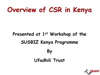 Overview of CSR in Kenya Presented at 1 st  Workshop of the SUSBIZ Kenya Programme By