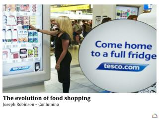 The evolution of food shopping Joseph Robinson – Conlumino