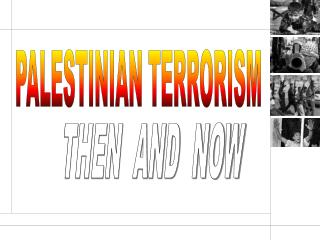 Palestinian Terrorism: Then  Now