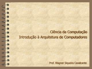 Ciência da Computação Introdução à Arquitetura de Computadores