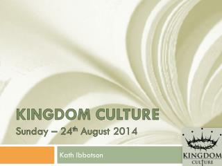 Kingdom Culture Sunday – 24 th  August 2014