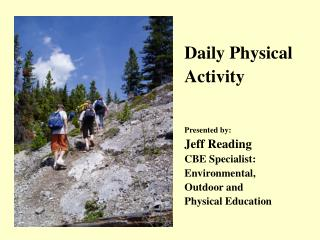 Daily Physical Activity Presented by: Jeff Reading CBE Specialist: Environmental, Outdoor and