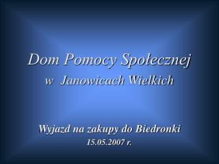 Dom Pomocy Społecznej  w  Janowicach Wielkich Wyjazd na zakupy do Biedronki 15.05.2007 r.
