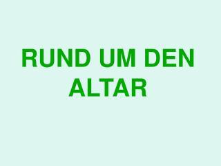 RUND UM DEN ALTAR