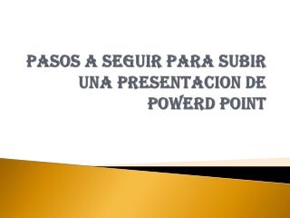 PASOS A SEGUIR PARA SUBIR UNA PRESENTACION DE POWERD POINT