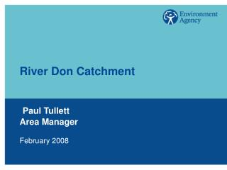 River Don Catchment Paul Tullett Area Manager February 2008