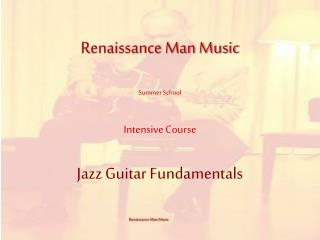 Renaissance Man Music  Summer School Intensive Course Jazz Guitar Fundamentals