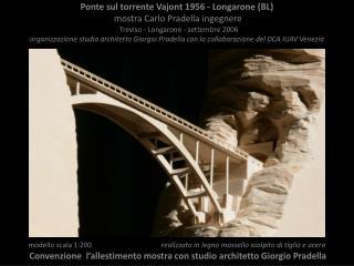 Ponte sul torrente Vajont 1956 - Longarone (BL) mostra Carlo Pradella ingegnere