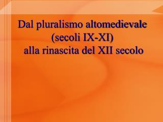 Dal pluralismo altomedievale (secoli IX-XI)  alla rinascita del XII secolo