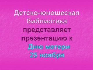 Детско-юношеская библиотека представляет презентацию к   Дню матери 25 ноября