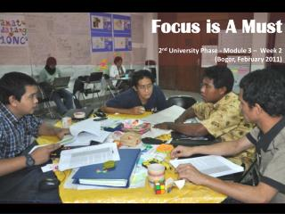 Focus is A Must 2 nd  University Phase - Module 3 –  Week  2   ( Bogor,  February 2011 )