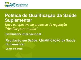 Seminário Internacional Regulação em Saúde:  Qualificação  da Saúde Suplementar Gilson Caleman