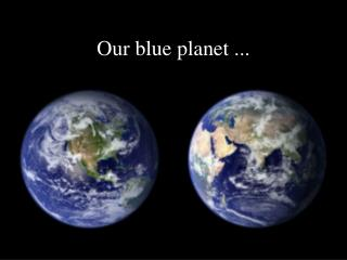 Our blue planet ...