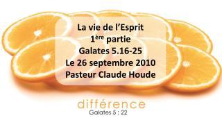 La vie de l'Esprit 1 ère  partie Galates 5.16-25 Le 26 septembre 2010  Pasteur Claude Houde