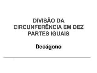 DIVISÃO DA CIRCUNFERÊNCIA EM DEZ PARTES IGUAIS Decágono