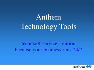 Anthem  Technology Tools Your self-service solution because your business runs 24/7