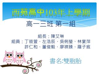 高一三班 第一組 組長 : 陳艾琳 組員:丁筱萱、左浩辰、吳俐瑩、林宴萍             許仁和、董俊毅、廖祺臻、羅子宸