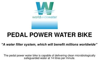 "PEDAL POWER WATER BIKE      ""A water filter system, which will benefit millions worldwide"""
