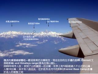 機長的廣播緩緩響起 — 歡迎搭乘尼泊爾航空,現在在你的左手邊的是 Mt.  Everest ( 艾佛勒斯峰 ) and Himalaya range( 喜馬拉雅山脈 )…