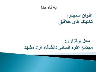 عنوان  سمینار : تکنیک های خلاقیق محل برگزاری :  مجتمع علوم انسانی دانشگاه آزاد مشهد