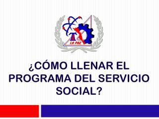 ¿ CÓMO LLENAR EL PROGRAMA DEL SERVICIO SOCIAL?