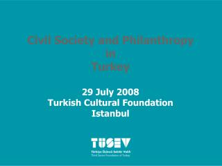 Civil Society and Philanthropy  in  Turkey  29 July 2008  Turkish Cultural Foundation Istanbul