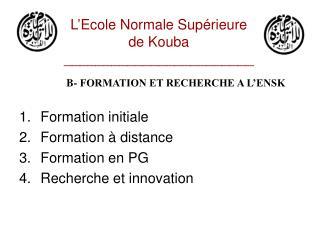 B- FORMATION ET RECHERCHE A L'ENSK Formation initiale Formation à distance Formation en PG
