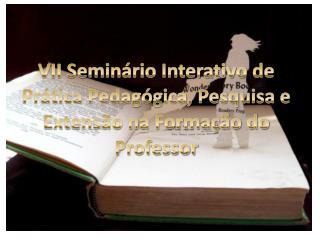 VII Seminário Interativo de Prática Pedagógica, Pesquisa e Extensão na Formação do Professor