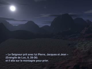 Le Seigneur prit avec lui Pierre, Jacques et Jean   Evangile de Luc, 9, 28-36 et il alla sur la montagne pour prier.