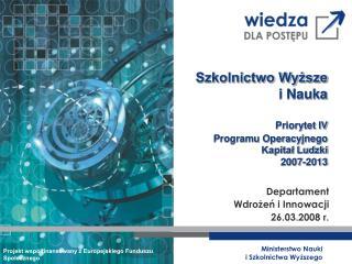 Szkolnictwo Wyższe  i Nauka Priorytet IV Programu Operacyjnego  Kapitał Ludzki 2007-2013