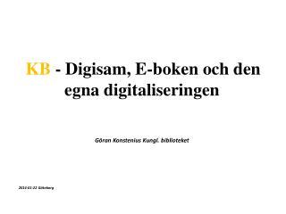 KB  -  Digisam, E-boken och den egna digitaliseringen Göran Konstenius Kungl. biblioteket