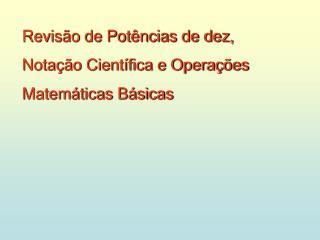 Revisão de Potências de dez,  Notação Científica e Operações  Matemáticas Básicas