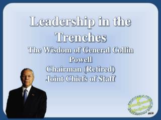 Leadership in the Trenches The Wisdom of General Collin Powell Chairman (Retired)