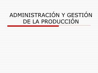ADMINISTRACI�N Y GESTI�N DE LA PRODUCCI�N