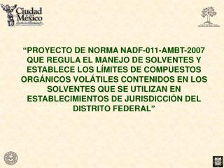 PROYECTO DE NORMA NADF-011-AMBT-2007 QUE REGULA EL MANEJO DE SOLVENTES Y ESTABLECE LOS L MITES DE COMPUESTOS ORG NICOS