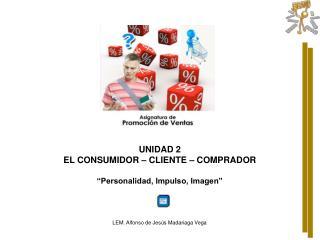 """UNIDAD 2 EL CONSUMIDOR – CLIENTE – COMPRADOR """" Personalidad, Impulso, Imagen"""""""