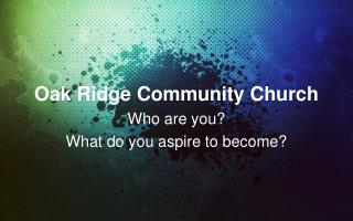 Oak Ridge Community Church Who are you?   What do you aspire to become?