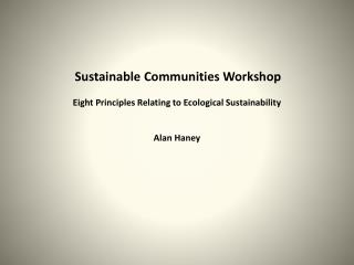 Sustainable Communities Workshop Eight Principles Relating to Ecological Sustainability Alan Haney