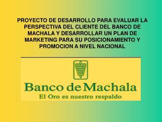 PROYECTO DE DESARROLLO PARA EVALUAR LA PERSPECTIVA DEL CLIENTE DEL BANCO DE MACHALA Y DESARROLLAR UN PLAN DE MARKETING P