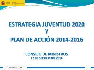 ESTRATEGIA JUVENTUD 2020 Y PLAN DE ACCIÓN 2014-2016 CONSEJO DE MINISTROS 12 DE SEPTIEMBRE 2014