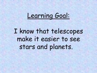 Learning Goal: I know that telescopes make it easier to see stars and planets.