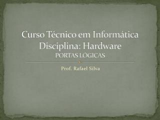 Curso Técnico em Informática Disciplina: Hardware PORTAS LÓGICAS