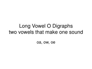 Long Vowel O Digraphs two vowels that make one sound