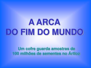 A ARCA    DO FIM DO MUNDO