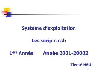 Système d'exploitation  Les scripts csh 1 ère  Année       Année 2001-20002 Tienté HSU