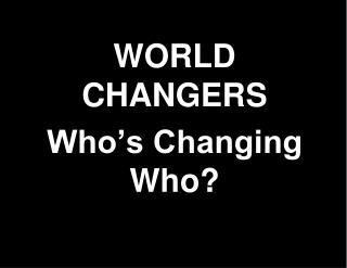 WORLD CHANGERS Who�s Changing Who?