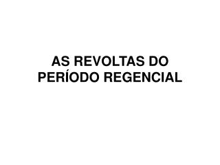 AS REVOLTAS DO PERÍODO REGENCIAL