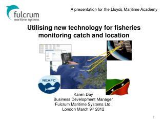 Karen Day Business Development Manager Fulcrum Maritime Systems Ltd. London March 9 th  2012