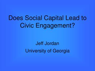 Does Social Capital Lead to Civic EngagementJeff JordanUniversity of Georgia