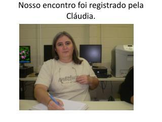 Nosso encontro foi registrado pela Cláudia.